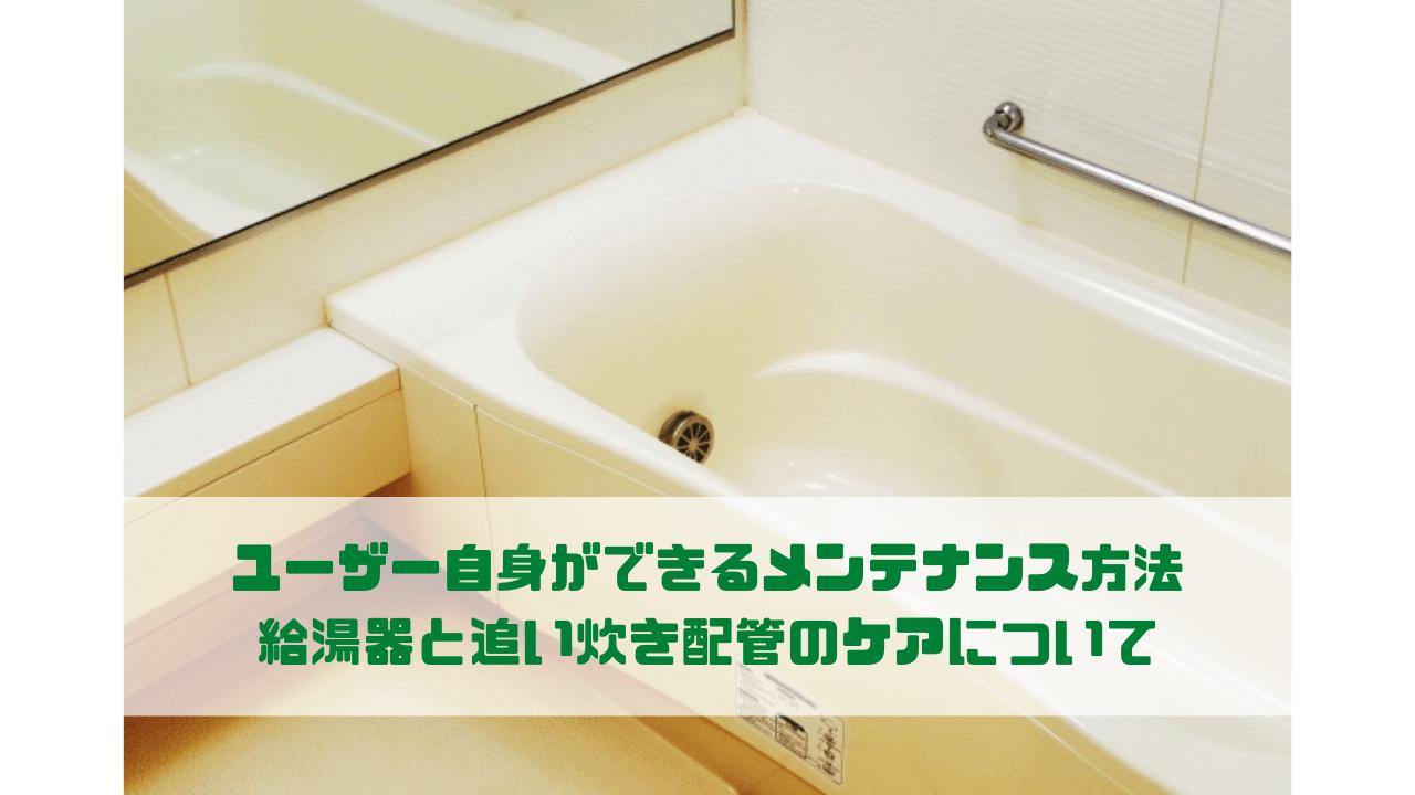 ユーザー自身ができるメンテナンス方法 給湯器と追い炊き配管のケアについて