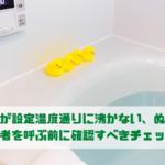 お風呂が設定温度通りに沸かない、ぬるい! 修理業者を呼ぶ前に確認すべきチェック項目