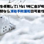 給湯器を使用していない時に音が鳴る!? 冬期間なら凍結予防運転の可能性あり