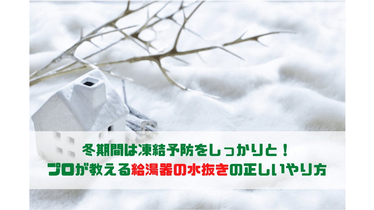 冬期間は凍結予防をしっかりと! プロが教える給湯器の水抜きの正しいやり方