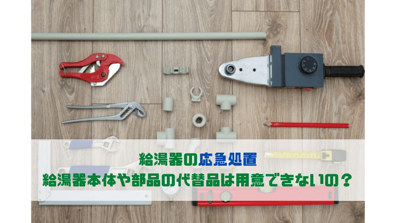 給湯器の応急処置 給湯器本体や部品の代替品は用意できないの?