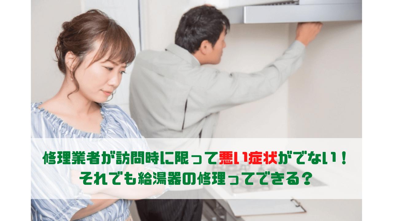 修理業者が訪問時に限って悪い症状がでない! それでも給湯器の修理ってできる?